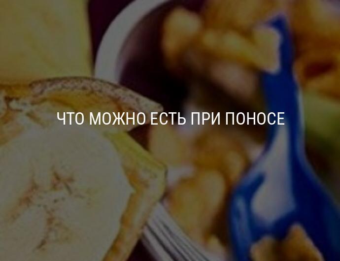 Что можно кушать при поносе: список разрешенных и неразрешенных продуктов